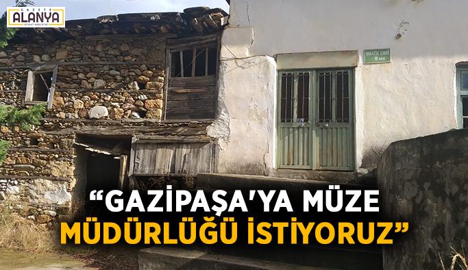 """""""Gazipaşa'ya müze müdürlüğü istiyoruz"""""""