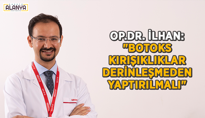 """Op.Dr. İlhan: """"Botoks kırışıklıklar derinleşmeden yaptırılmalı"""""""