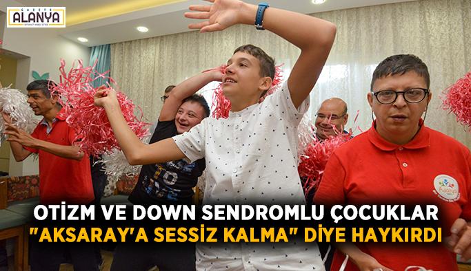 """Otizm ve down sendromlu çocuklar """"Aksaray'a sessiz kalma"""" diye haykırdı"""
