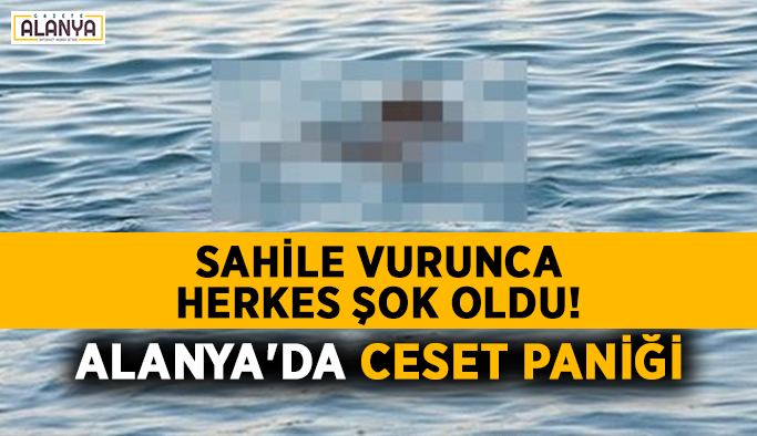 Sahile vurunca herkes şok oldu! Alanya'da ceset paniği