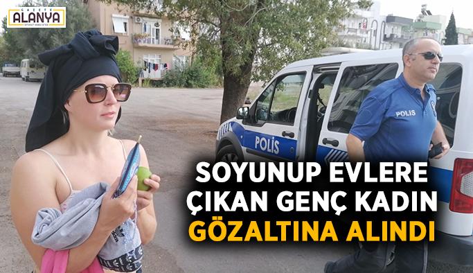 Soyunup evlere çıkan genç kadın gözaltına alındı