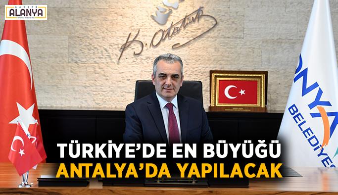 Türkiye'de en büyüğü Antalya'da yapılacak