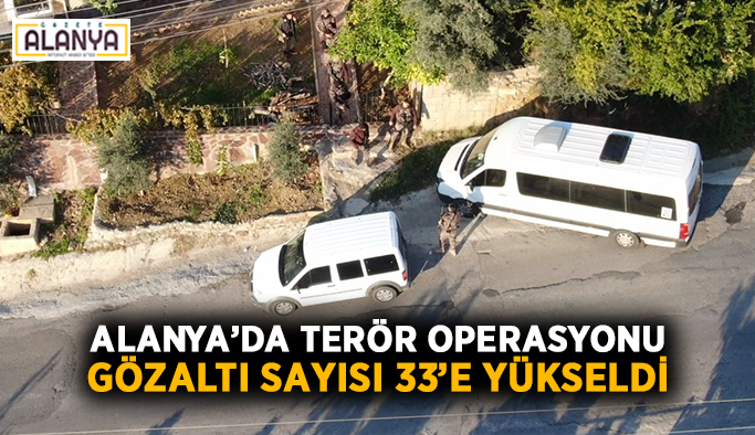 Alanya'da terör operasyonu: Gözaltı sayısı 33'e yükseldi