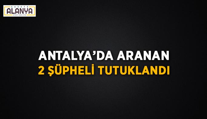 Antalya'da aranan 2 şüpheli tutuklandı