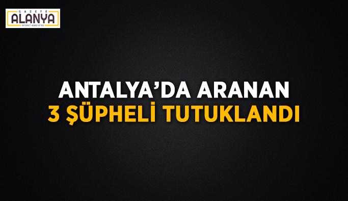 Antalya'da aranan 3 şüpheli tutuklandı