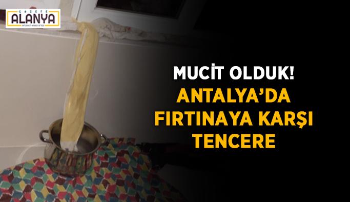 Mucit olduk! Antalya'da fırtınaya karşı tencere