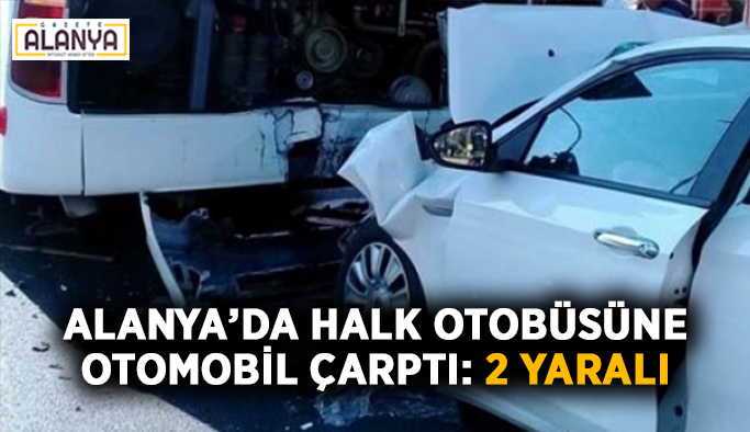 Alanya'da halk otobüsüne araba çarptı: 2 yaralı
