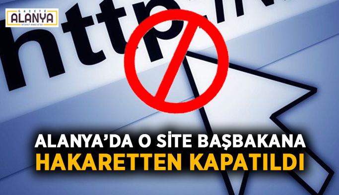 Alanya'da o site başbakana hakaretten kapatıldı