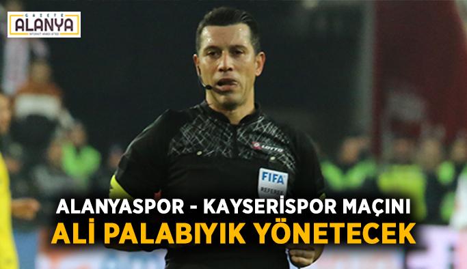 Alanyaspor - Kayserispor maçını Ali Palabıyık yönetecek