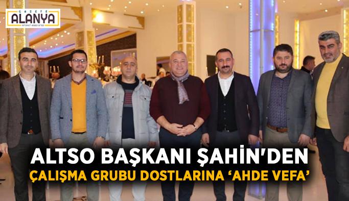 ALTSO Başkanı Şahin'den çalışma grubu yakın dostlarına 'Ahde Vefa'