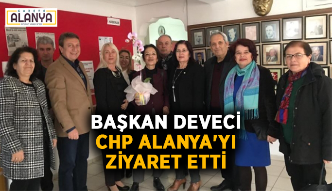 Başkan Deveci, CHP Alanya'yı ziyaret etti