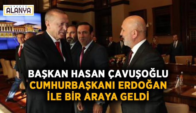 Başkan Hasan Çavuşoğlu, Cumhurbaşkanı Erdoğan ile bir araya geldi