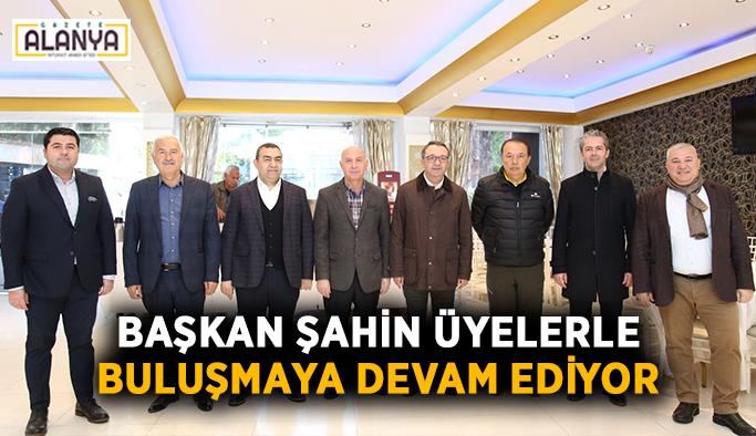 Başkan Şahin üyelerle buluşmaya devam ediyor