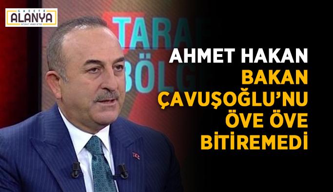 Hakan, Bakan Çavuşoğlu'nu öve öve bitiremedi
