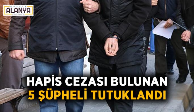 Hapis cezası bulunan 5 şüpheli tutuklandı