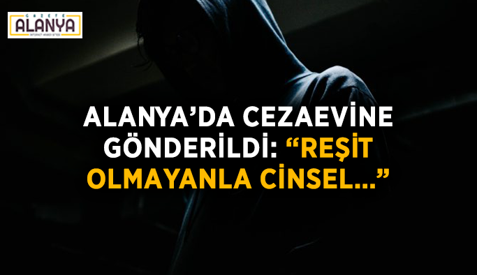 Alanya'da cezaevine gönderildi: Reşit olmayanla cinsel…