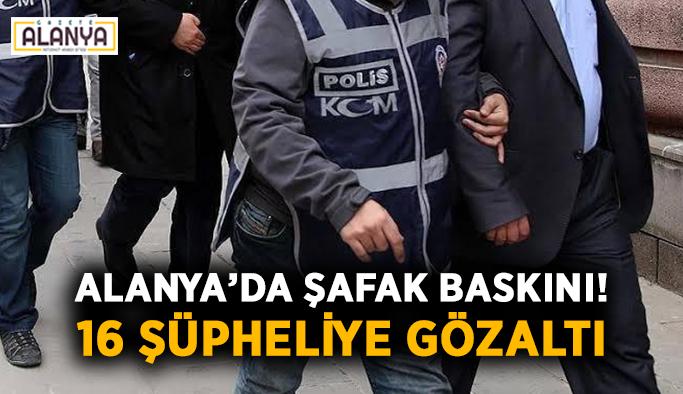 Alanya'da şafak baskını! 16 şüpheliye gözaltı