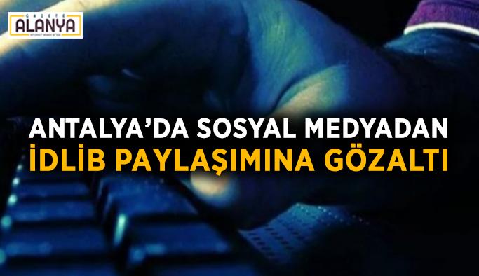 Antalya'da sosyal medyadan İdlib paylaşımına gözaltı