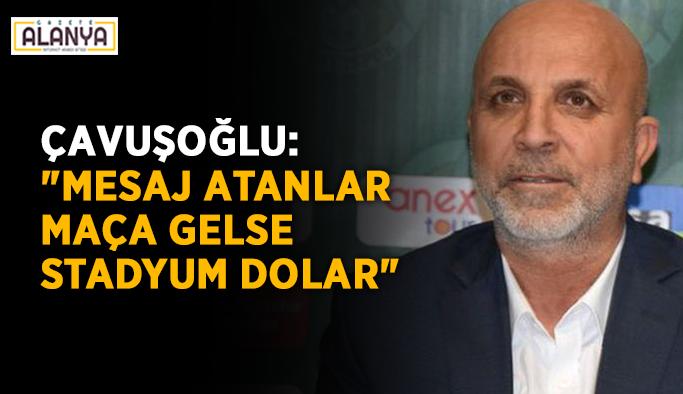 """Çavuşoğlu: """"Mesaj atanlar maça gelse stadyum dolar"""""""