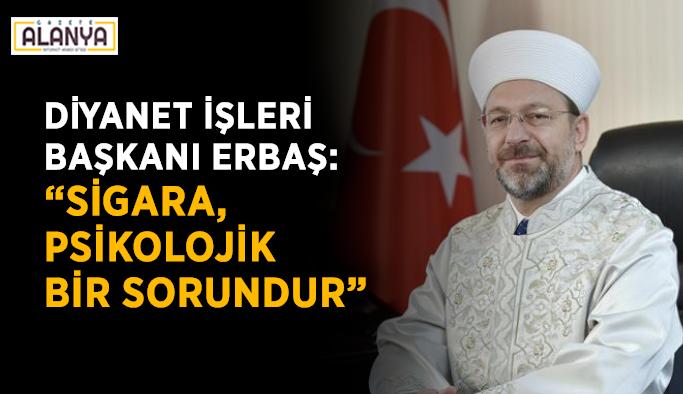 """Diyanet İşleri Başkanı Erbaş: """"Sigara, psikolojik bir sorundur"""""""