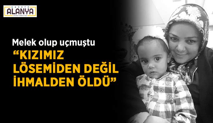 """Melek olup uçmuştu: """"Kızımız lösemiden değil ihmalden öldü"""""""