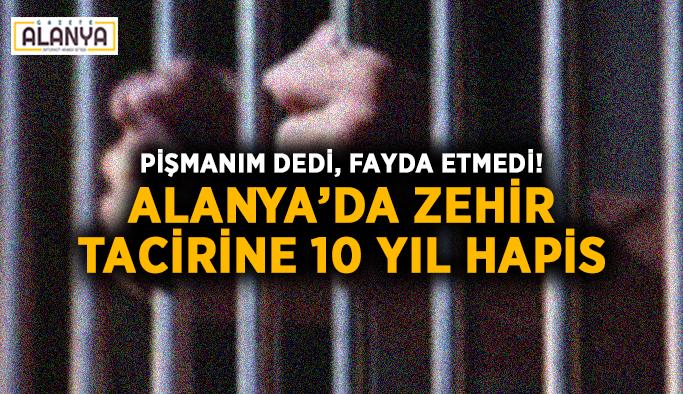 Pişmanım dedi, fayda etmedi! Alanya'da zehir tacirine 10 yıl hapis