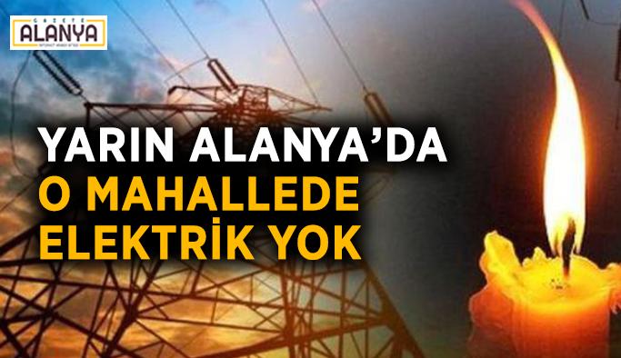 Yarın Alanya'da o mahallede elektrik yok