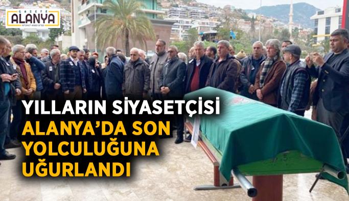 Yılların siyasetçisi Alanya'da son yolculuğuna uğurlandı