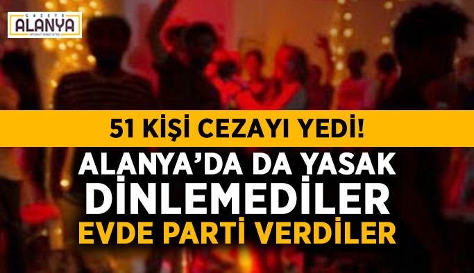 51 kişi cezayı yedi! Alanya'da da yasak dinlemediler, evde parti verdiler
