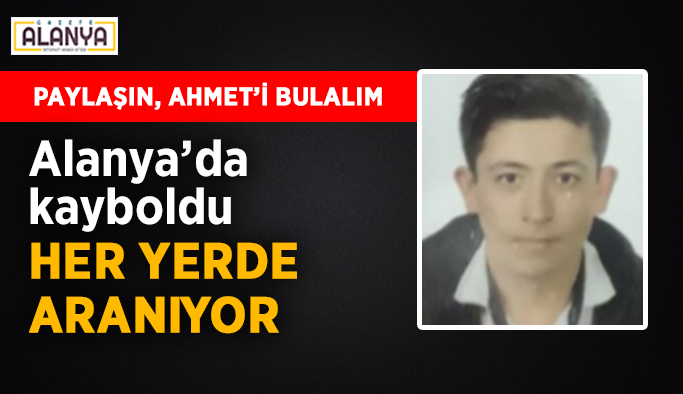 Alanya'da kaybolan Ahmet her yerde aranıyor