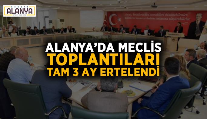 Alanya'da meclis toplantıları tam 3 ay ertelendi
