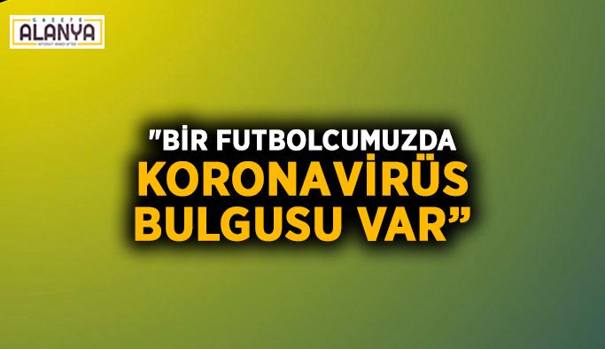 """""""Bir futbolcumuzda koronavirüs bulgusu var"""""""