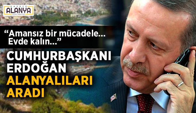 """Cumhurbaşkanı Erdoğan Alanyalıları aradı: """"Amansız bir mücadele… Evde kalın…"""""""