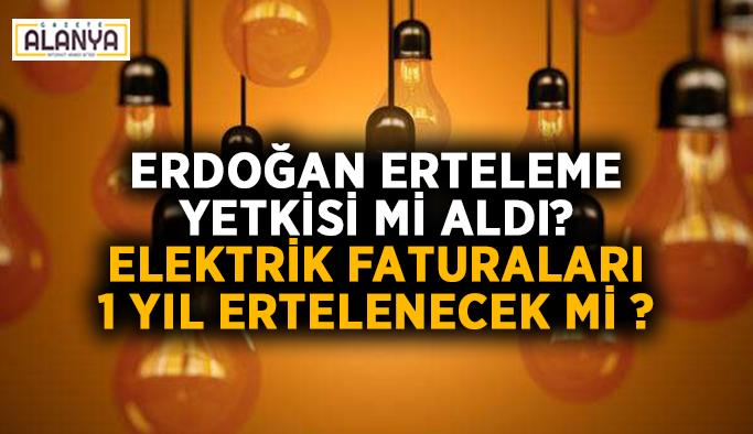 Erdoğan erteleme yetkisi mi aldı? Elektrik faturaları 1 yıl ertelenecek mi ?