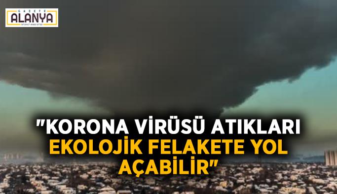 """""""Korona virüsü atıkları ekolojik felakete yol açabilir"""""""