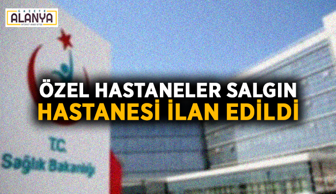 Özel hastaneler salgın hastanesi ilan edildi