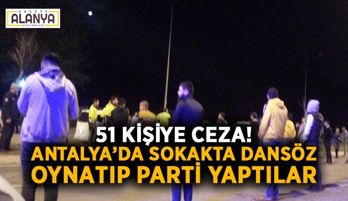51 kişiye ceza! Antalya'da sokakta dansöz oynatıp parti yaptılar