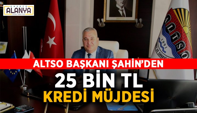 Altso Başkanı Şahin,  25 Bin TL kredi müjdesi verdi