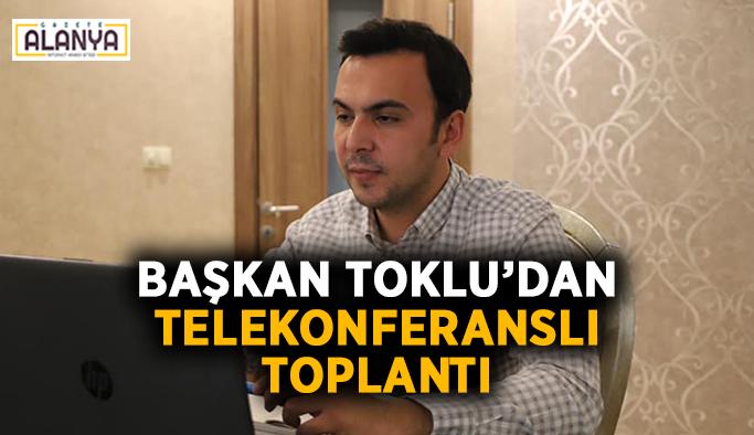 Başkan Toklu'dan telekonferanslı toplantı