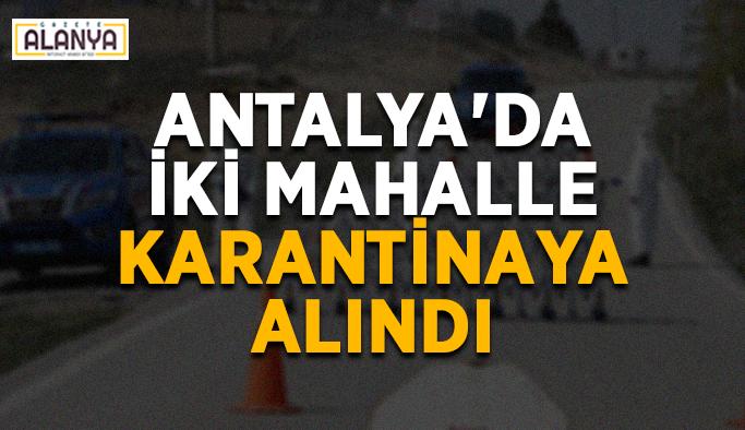 Antalya'da iki mahalle karantinaya alındı