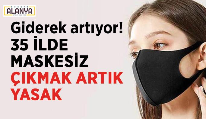 Giderek artıyor! 35 ilde maskesiz çıkmak artık yasak