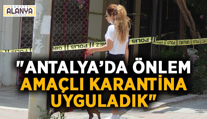 """Antalya'da önlem amaçlı karantina uyguladık"""