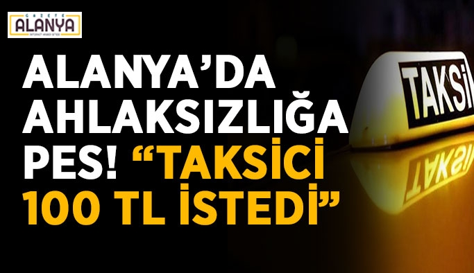 """Alanya'da ahlaksızlığa pes! """"Taksici 100 TL istedi"""""""