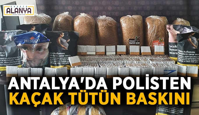 Antalya'da polisten kaçak tütün baskını