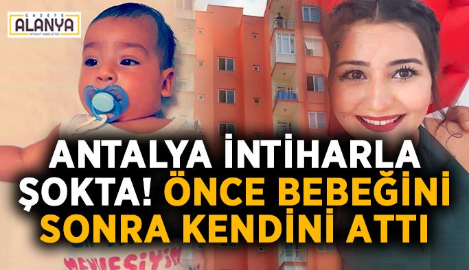 Antalya intiharla şokta! Önce bebeğini sonra kendini attı