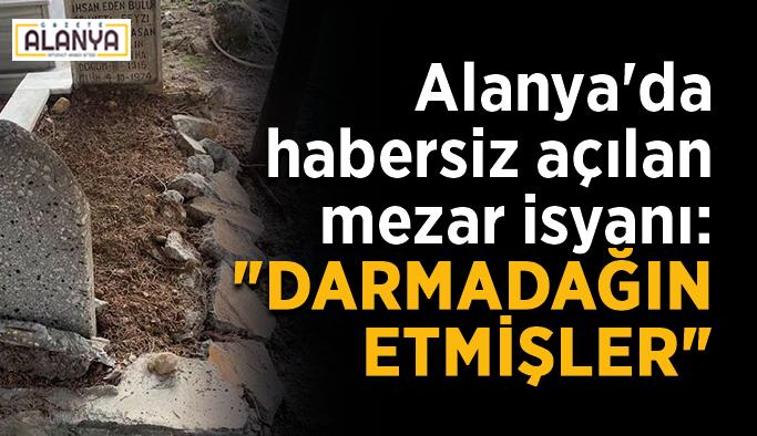 """Alanya'da habersiz açılan mezar isyanı: """"Darmadağın etmişler"""""""