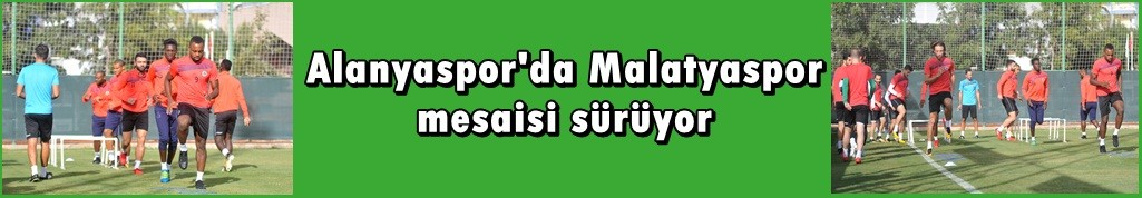 Alanyaspor'da Malatya mesaisi sürüyor
