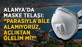 """Alanya'da maske telaşı: """"Parasıyla bile alamıyoruz, açlıktan ölelim mi?"""""""