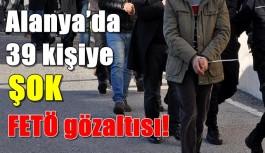 Alanya'da 39 kişiye ŞOK FETÖ gözaltısı!