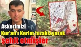 Askerimizi Kur'an-ı Kerim'i tuzaklayıp şehit etmişler